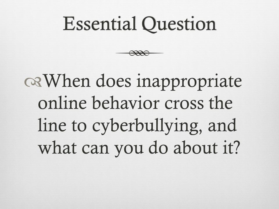 Essential QuestionEssential Question  When does inappropriate online behavior cross the line to cyberbullying, and what can you do about it?