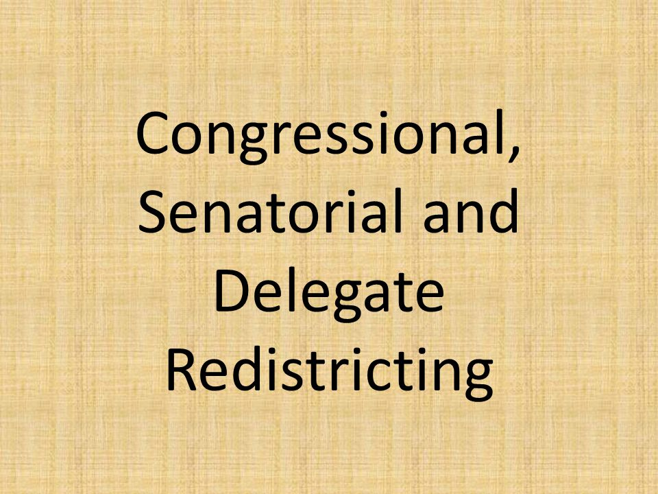 Congressional, Senatorial and Delegate Redistricting