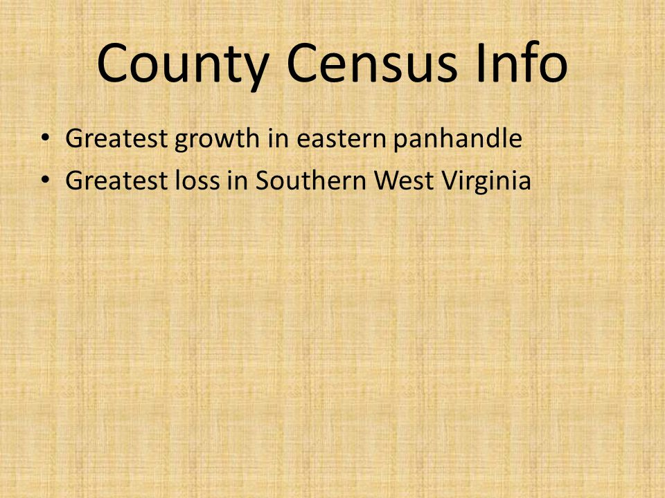 County Census Info Greatest growth in eastern panhandle Greatest loss in Southern West Virginia