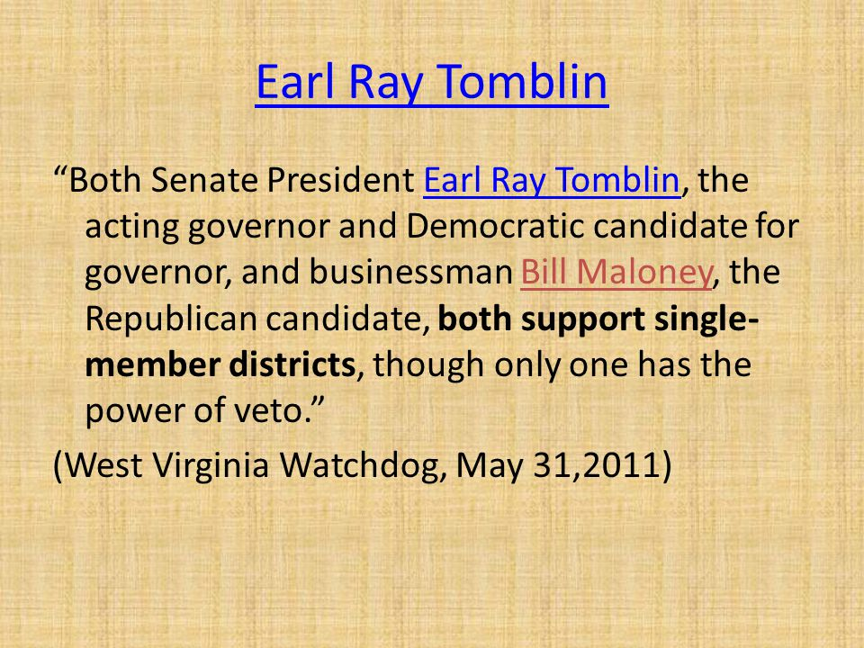 Earl Ray Tomblin Both Senate President Earl Ray Tomblin, the acting governor and Democratic candidate for governor, and businessman Bill Maloney, the Republican candidate, both support single- member districts, though only one has the power of veto. Earl Ray Tomblin (West Virginia Watchdog, May 31,2011)