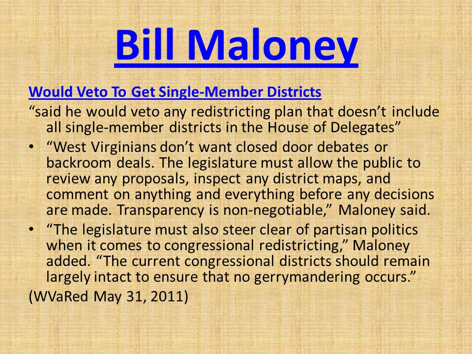 Bill Maloney Would Veto To Get Single-Member Districts said he would veto any redistricting plan that doesn't include all single-member districts in the House of Delegates West Virginians don't want closed door debates or backroom deals.