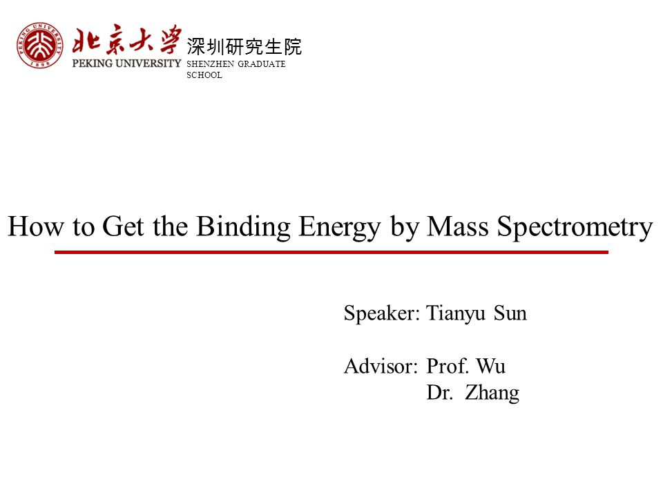 深圳研究生院 SHENZHEN GRADUATE SCHOOL How to Get the Binding Energy by Mass Spectrometry Speaker: Tianyu Sun Advisor: Prof.