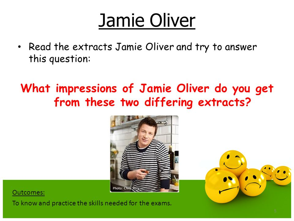 5 Jamie Oliver Read the extracts Jamie Oliver and try to answer this question: What impressions of Jamie Oliver do you get from these two differing extracts.