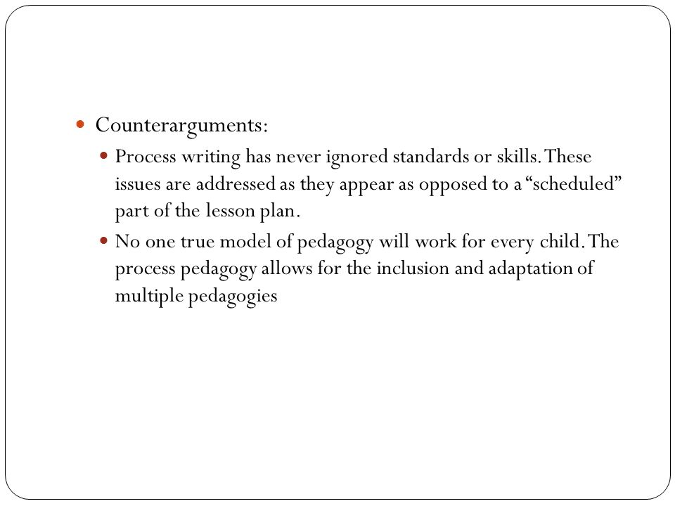 "Counterarguments: Process writing has never ignored standards or skills. These issues are addressed as they appear as opposed to a ""scheduled"" part of"