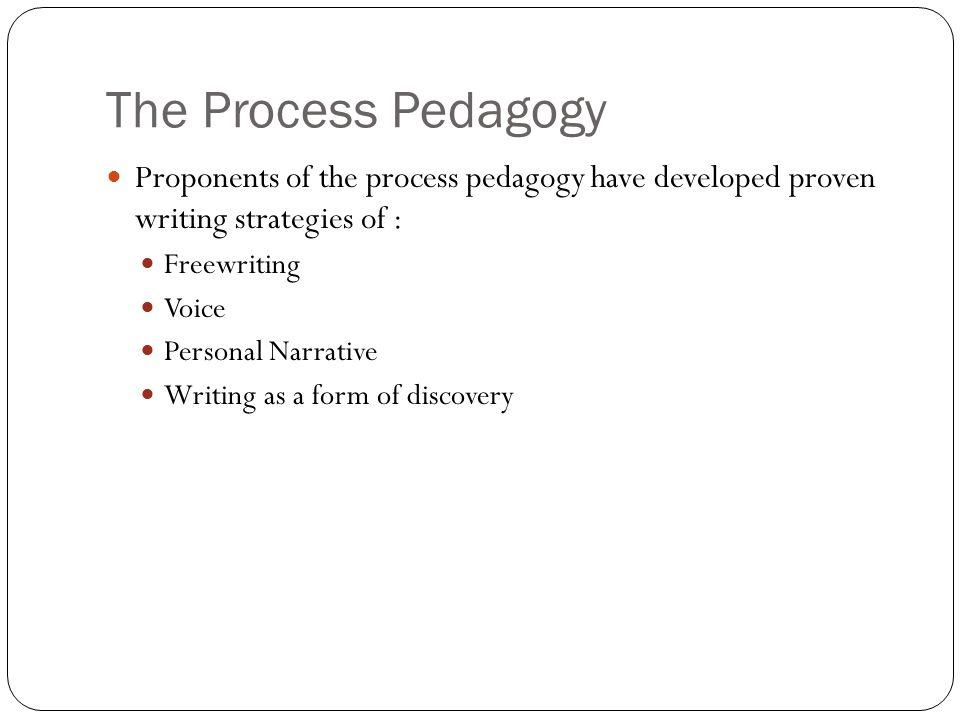 The Process Pedagogy Proponents of the process pedagogy have developed proven writing strategies of : Freewriting Voice Personal Narrative Writing as