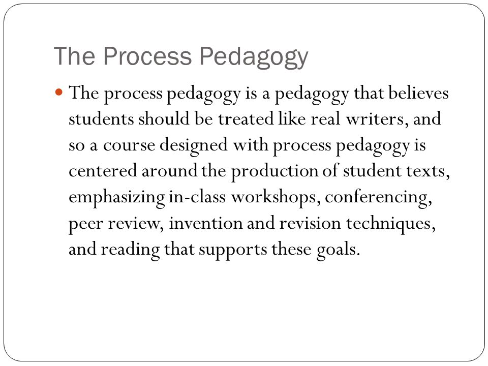 The Process Pedagogy The process pedagogy is a pedagogy that believes students should be treated like real writers, and so a course designed with proc