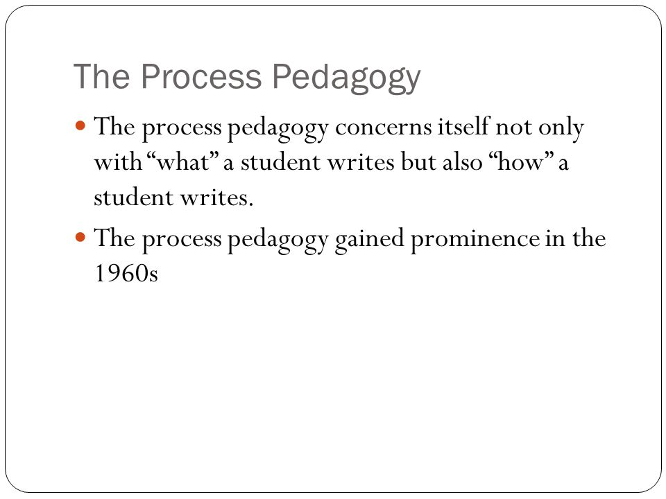 "The Process Pedagogy The process pedagogy concerns itself not only with ""what"" a student writes but also ""how"" a student writes. The process pedagogy"