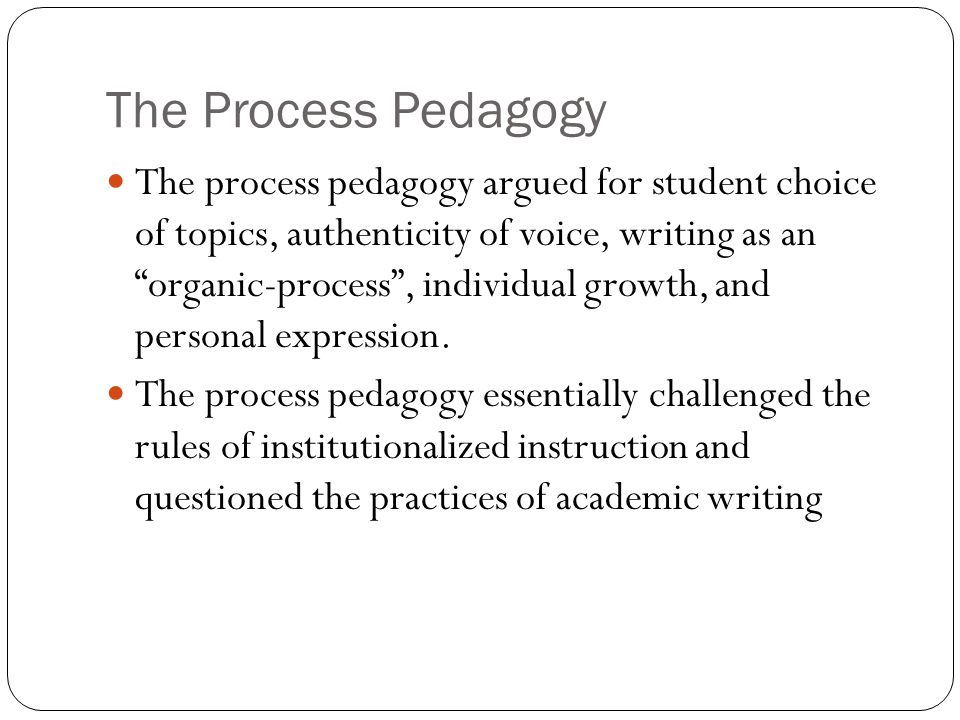 The Process Pedagogy The process pedagogy argued for student choice of topics, authenticity of voice, writing as an organic-process , individual growth, and personal expression.