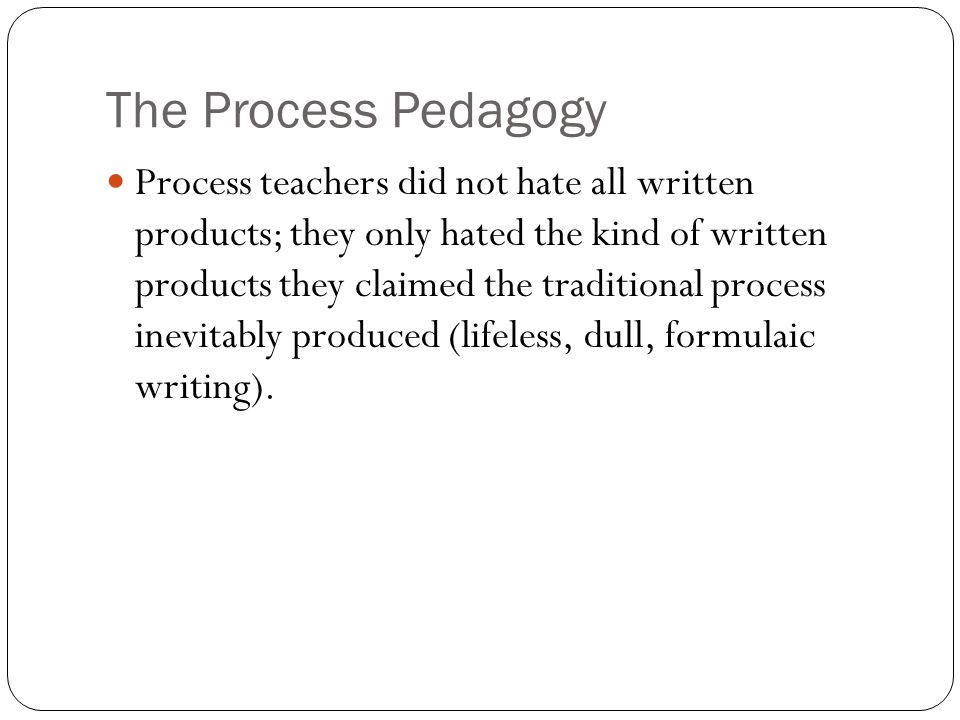 The Process Pedagogy Process teachers did not hate all written products; they only hated the kind of written products they claimed the traditional process inevitably produced (lifeless, dull, formulaic writing).