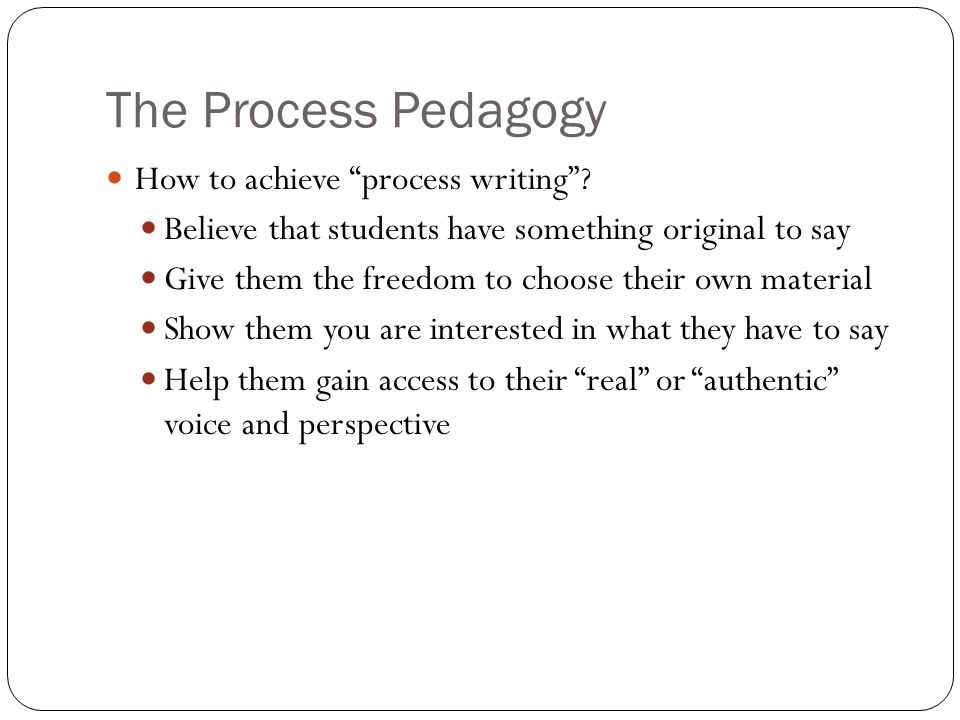 "The Process Pedagogy How to achieve ""process writing""? Believe that students have something original to say Give them the freedom to choose their own"