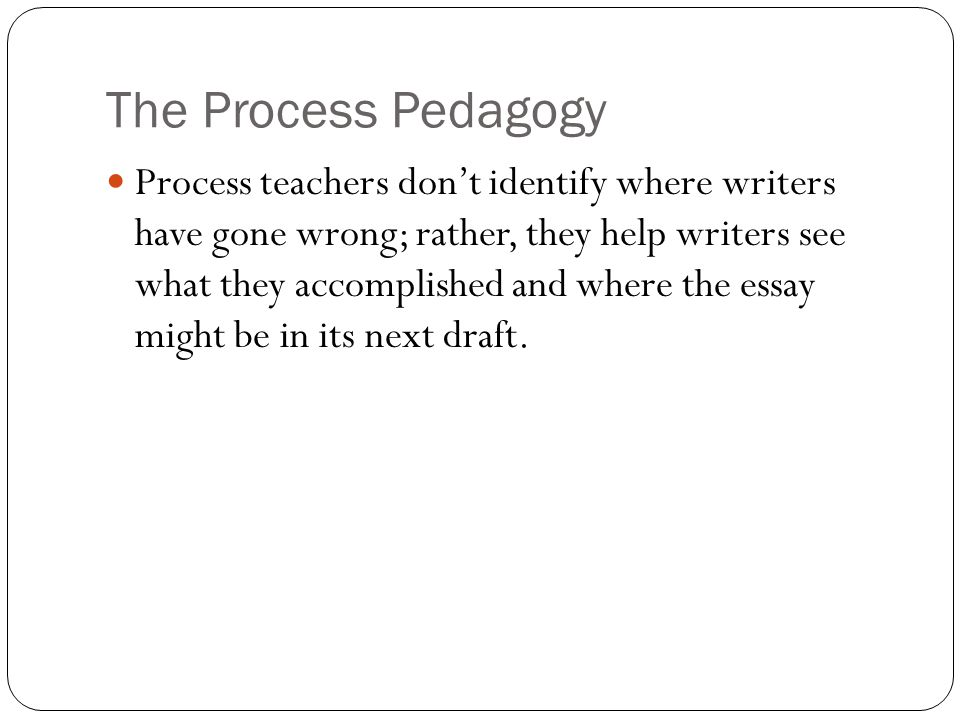 The Process Pedagogy Process teachers don't identify where writers have gone wrong; rather, they help writers see what they accomplished and where the essay might be in its next draft.