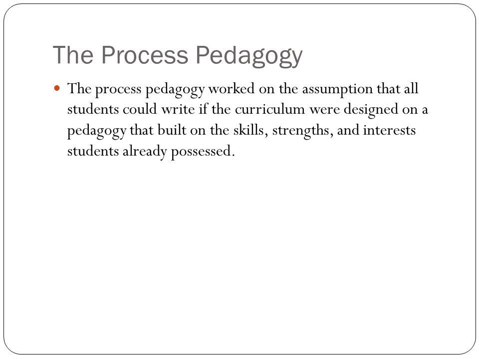 The Process Pedagogy The process pedagogy worked on the assumption that all students could write if the curriculum were designed on a pedagogy that built on the skills, strengths, and interests students already possessed.