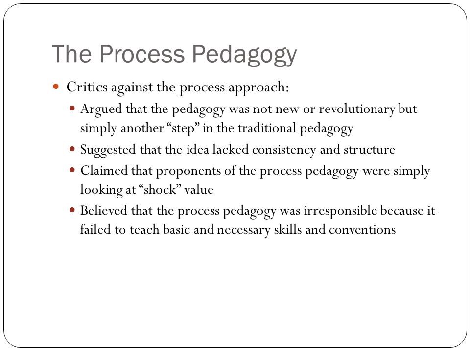 The Process Pedagogy Critics against the process approach: Argued that the pedagogy was not new or revolutionary but simply another step in the traditional pedagogy Suggested that the idea lacked consistency and structure Claimed that proponents of the process pedagogy were simply looking at shock value Believed that the process pedagogy was irresponsible because it failed to teach basic and necessary skills and conventions