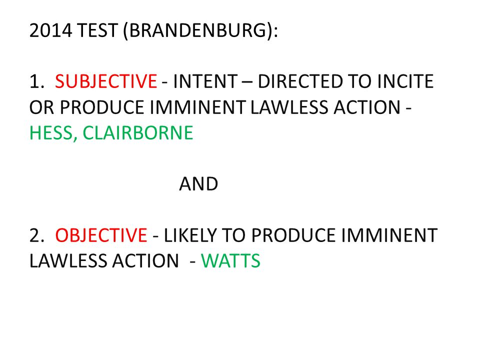 2014 TEST (BRANDENBURG): 1. SUBJECTIVE - INTENT – DIRECTED TO INCITE OR PRODUCE IMMINENT LAWLESS ACTION - HESS, CLAIRBORNE AND 2. OBJECTIVE - LIKELY T