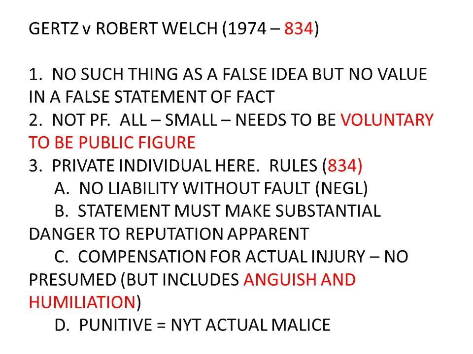 GERTZ v ROBERT WELCH (1974 – 834) 1. NO SUCH THING AS A FALSE IDEA BUT NO VALUE IN A FALSE STATEMENT OF FACT 2. NOT PF. ALL – SMALL – NEEDS TO BE VOLU