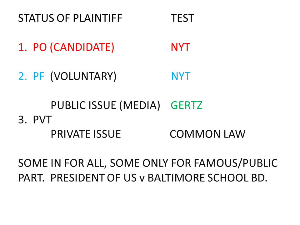 STATUS OF PLAINTIFF TEST 1. PO (CANDIDATE) NYT 2. PF (VOLUNTARY) NYT PUBLIC ISSUE (MEDIA) GERTZ 3. PVT PRIVATE ISSUE COMMON LAW SOME IN FOR ALL, SOME
