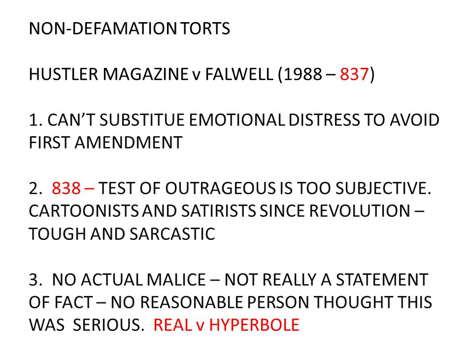 NON-DEFAMATION TORTS HUSTLER MAGAZINE v FALWELL (1988 – 837) 1. CAN'T SUBSTITUE EMOTIONAL DISTRESS TO AVOID FIRST AMENDMENT 2. 838 – TEST OF OUTRAGEOU