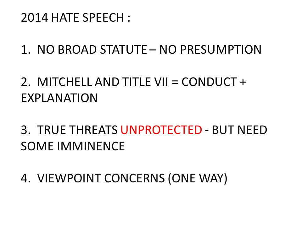 2014 HATE SPEECH : 1. NO BROAD STATUTE – NO PRESUMPTION 2. MITCHELL AND TITLE VII = CONDUCT + EXPLANATION 3. TRUE THREATS UNPROTECTED - BUT NEED SOME
