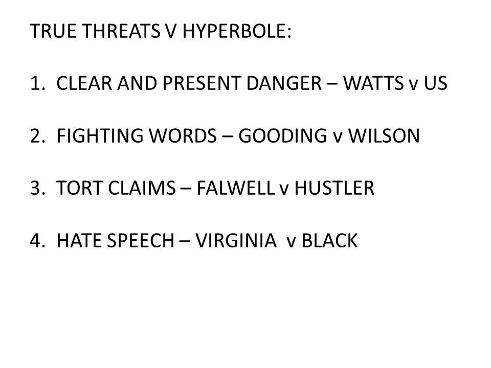 TRUE THREATS V HYPERBOLE: 1. CLEAR AND PRESENT DANGER – WATTS v US 2. FIGHTING WORDS – GOODING v WILSON 3. TORT CLAIMS – FALWELL v HUSTLER 4. HATE SPE