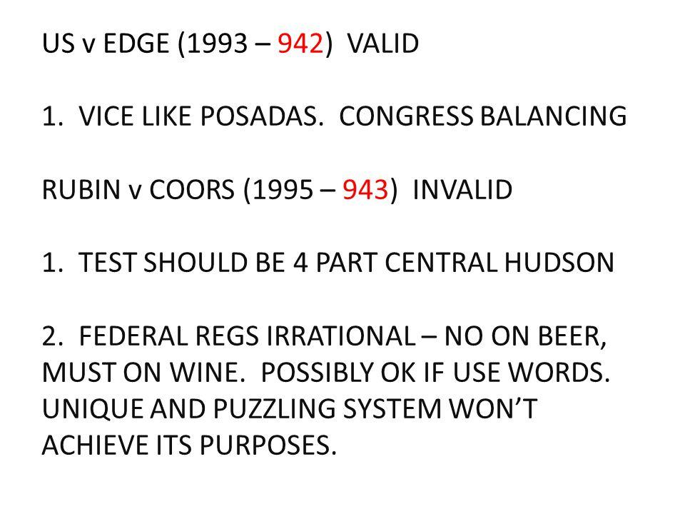 US v EDGE (1993 – 942) VALID 1. VICE LIKE POSADAS. CONGRESS BALANCING RUBIN v COORS (1995 – 943) INVALID 1. TEST SHOULD BE 4 PART CENTRAL HUDSON 2. FE