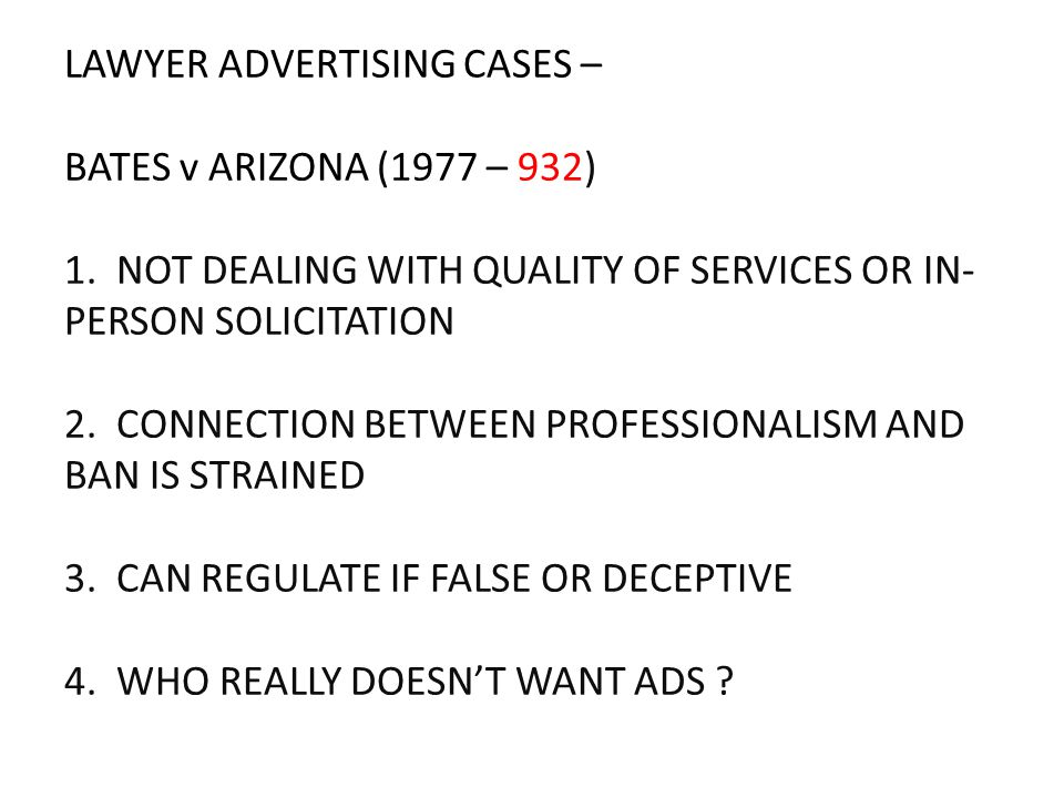 LAWYER ADVERTISING CASES – BATES v ARIZONA (1977 – 932) 1. NOT DEALING WITH QUALITY OF SERVICES OR IN- PERSON SOLICITATION 2. CONNECTION BETWEEN PROFE