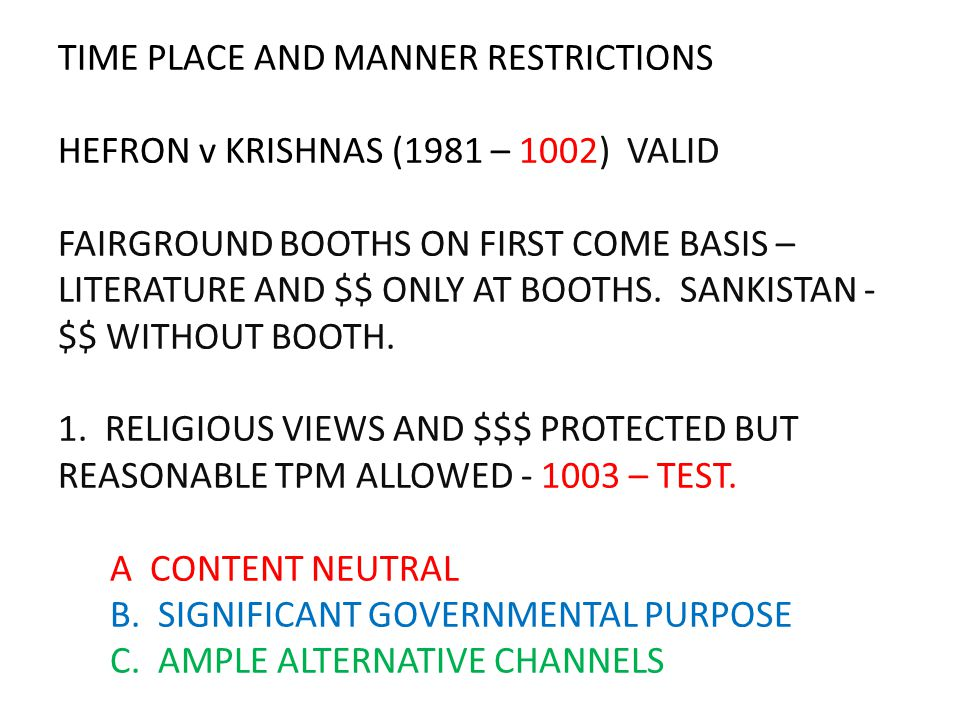 TIME PLACE AND MANNER RESTRICTIONS HEFRON v KRISHNAS (1981 – 1002) VALID FAIRGROUND BOOTHS ON FIRST COME BASIS – LITERATURE AND $$ ONLY AT BOOTHS.
