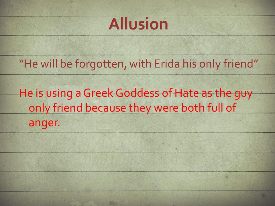 He will be forgotten, with Erida his only friend He is using a Greek Goddess of Hate as the guy only friend because they were both full of anger.