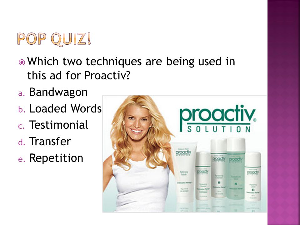  Which two techniques are being used in this ad for Proactiv? a. Bandwagon b. Loaded Words c. Testimonial d. Transfer e. Repetition