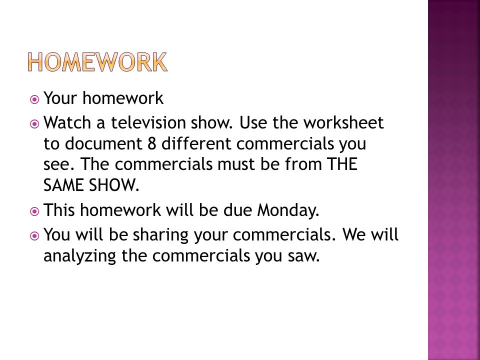  Your homework  Watch a television show. Use the worksheet to document 8 different commercials you see. The commercials must be from THE SAME SHOW.