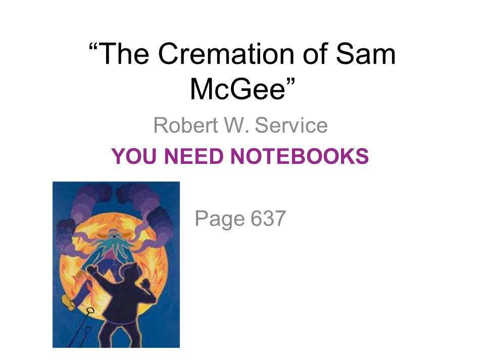 """""""The Cremation of Sam McGee"""" Robert W. Service YOU NEED NOTEBOOKS Page 637"""