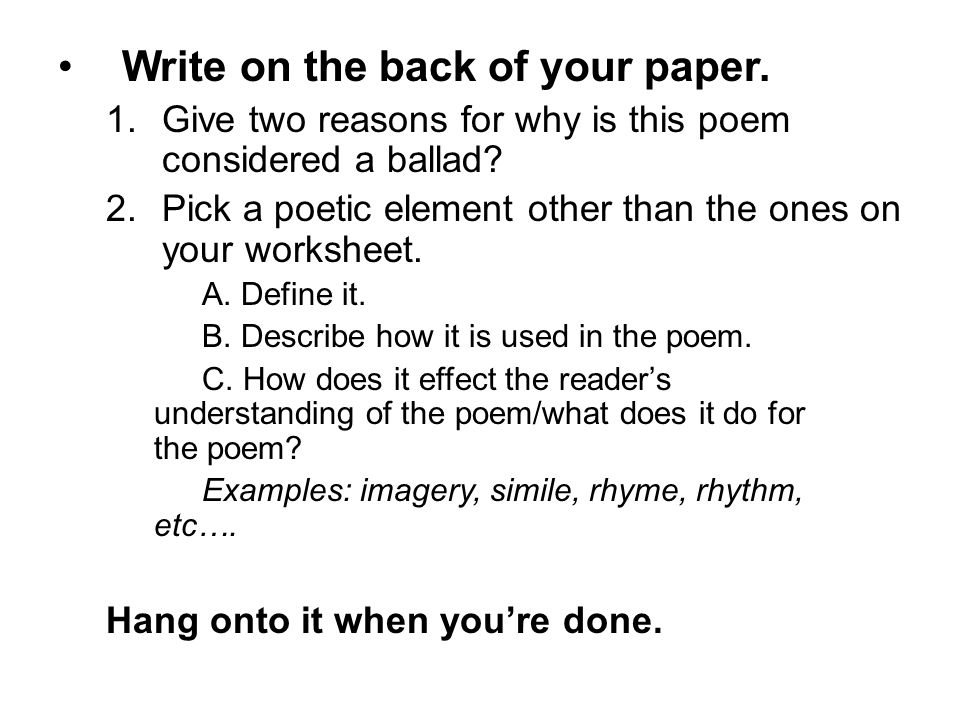 Write on the back of your paper. 1.Give two reasons for why is this poem considered a ballad? 2.Pick a poetic element other than the ones on your work