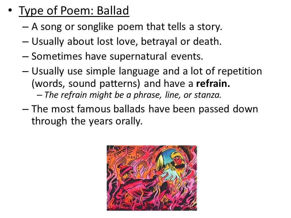 Type of Poem: Ballad – A song or songlike poem that tells a story. – Usually about lost love, betrayal or death. – Sometimes have supernatural events.