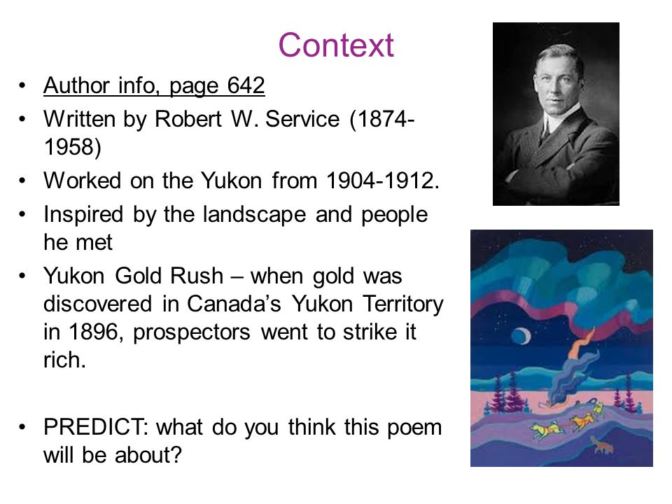 Context Author info, page 642 Written by Robert W. Service (1874- 1958) Worked on the Yukon from 1904-1912. Inspired by the landscape and people he me