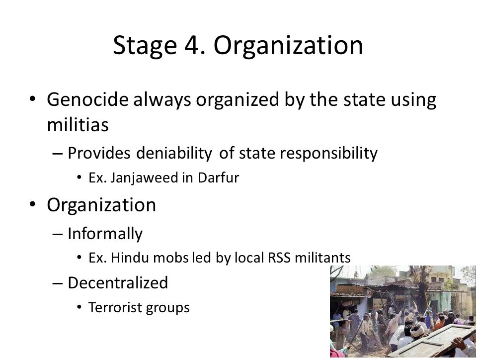 Stage 4. Organization Genocide always organized by the state using militias – Provides deniability of state responsibility Ex. Janjaweed in Darfur Org