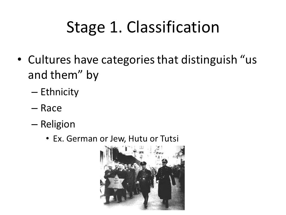 "Stage 1. Classification Cultures have categories that distinguish ""us and them"" by – Ethnicity – Race – Religion Ex. German or Jew, Hutu or Tutsi"