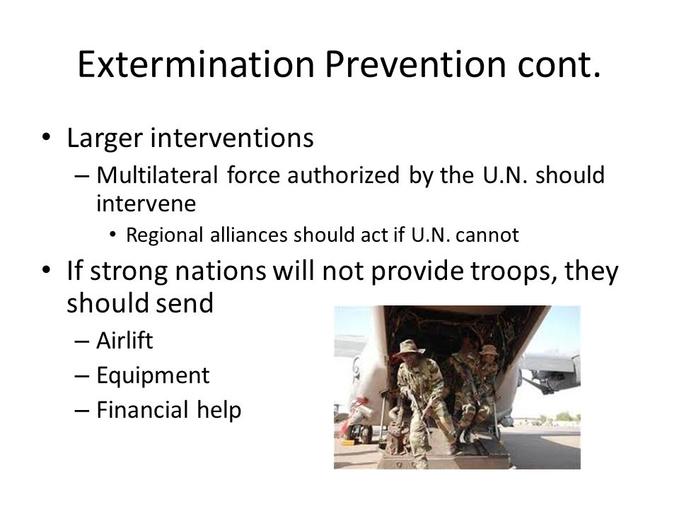 Extermination Prevention cont. Larger interventions – Multilateral force authorized by the U.N. should intervene Regional alliances should act if U.N.