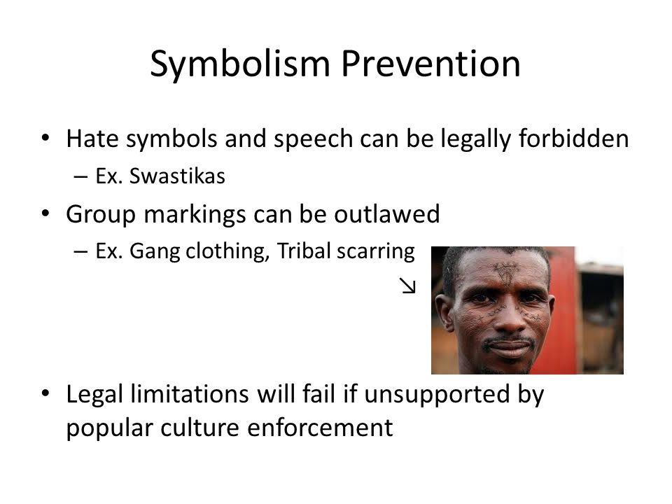 Symbolism Prevention Hate symbols and speech can be legally forbidden – Ex. Swastikas Group markings can be outlawed – Ex. Gang clothing, Tribal scarr