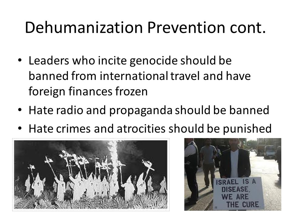 Dehumanization Prevention cont. Leaders who incite genocide should be banned from international travel and have foreign finances frozen Hate radio and