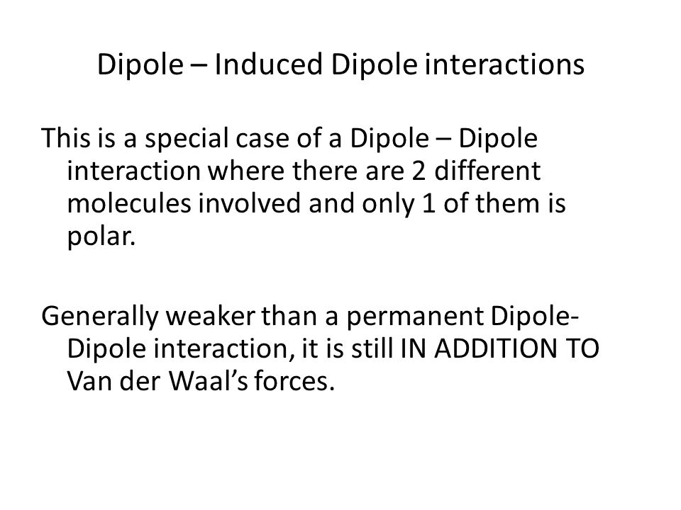 Dipole – Induced Dipole interactions This is a special case of a Dipole – Dipole interaction where there are 2 different molecules involved and only 1 of them is polar.