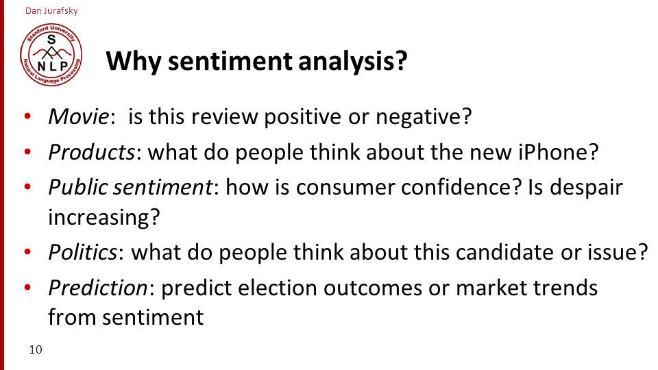 Dan Jurafsky Why sentiment analysis? Movie: is this review positive or negative? Products: what do people think about the new iPhone? Public sentiment