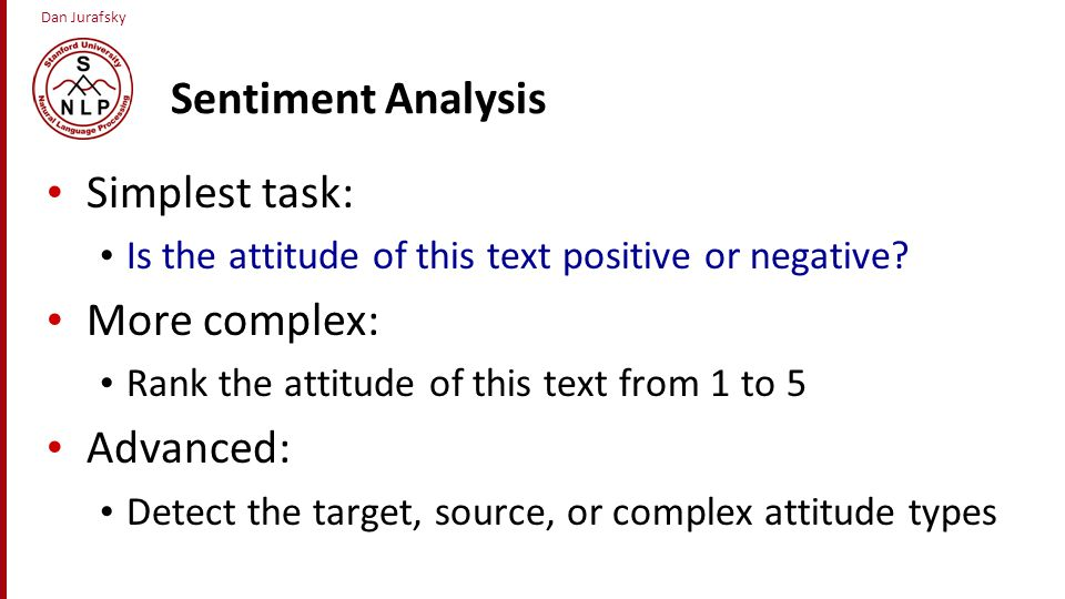Dan Jurafsky Sentiment Analysis Simplest task: Is the attitude of this text positive or negative? More complex: Rank the attitude of this text from 1