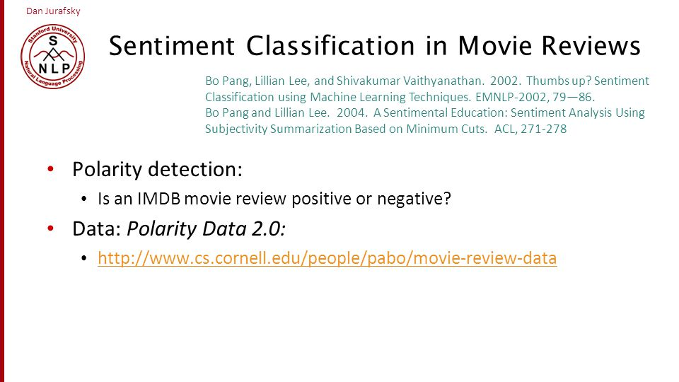Dan Jurafsky Sentiment Classification in Movie Reviews Polarity detection: Is an IMDB movie review positive or negative? Data: Polarity Data 2.0: http