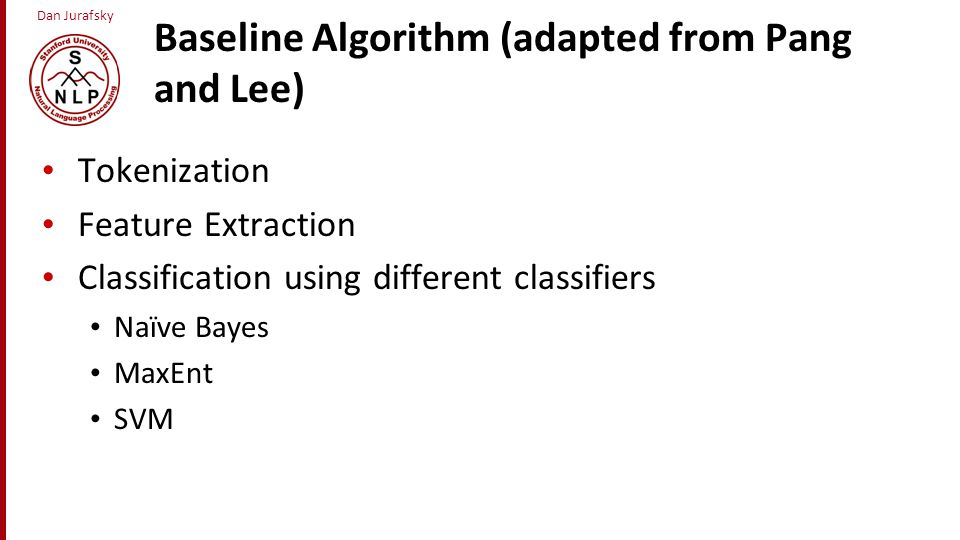 Dan Jurafsky Baseline Algorithm (adapted from Pang and Lee) Tokenization Feature Extraction Classification using different classifiers Naïve Bayes Max