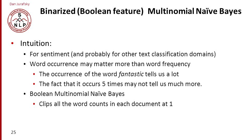 Dan Jurafsky Binarized (Boolean feature) Multinomial Naïve Bayes Intuition: For sentiment (and probably for other text classification domains) Word oc