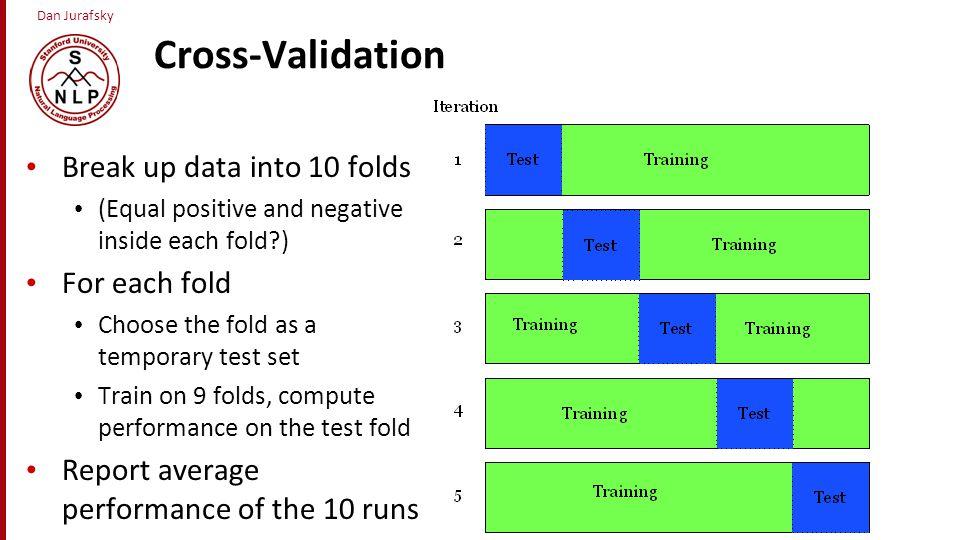 Dan Jurafsky Cross-Validation Break up data into 10 folds (Equal positive and negative inside each fold?) For each fold Choose the fold as a temporary