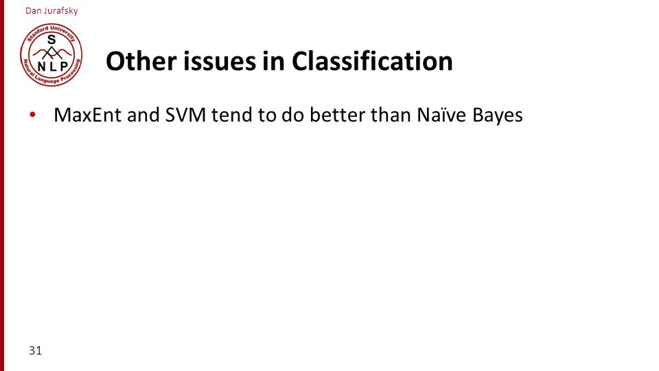 Dan Jurafsky Other issues in Classification MaxEnt and SVM tend to do better than Naïve Bayes 31