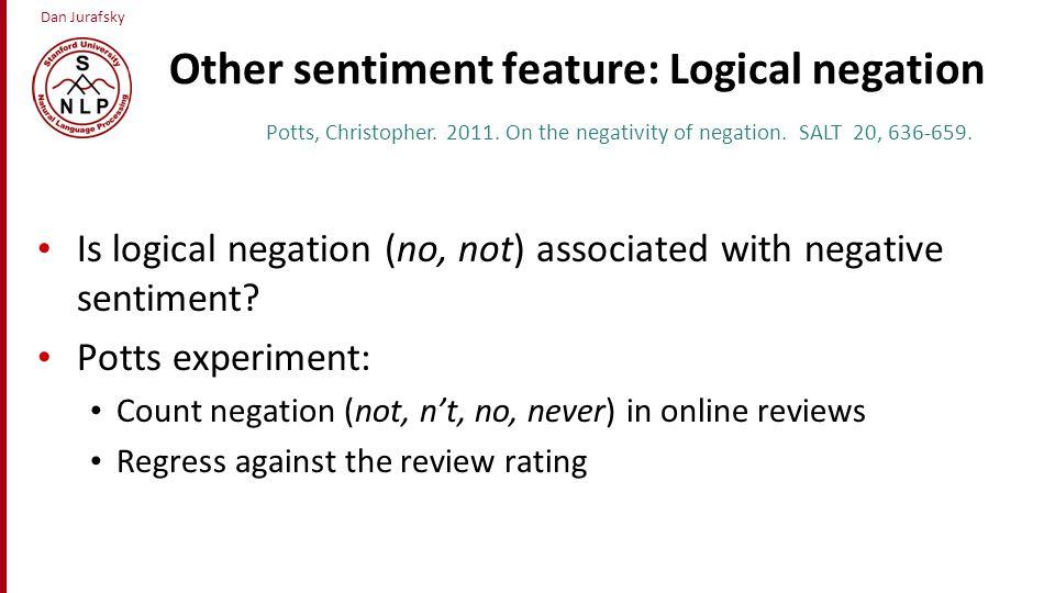 Dan Jurafsky Other sentiment feature: Logical negation Is logical negation (no, not) associated with negative sentiment? Potts experiment: Count negat