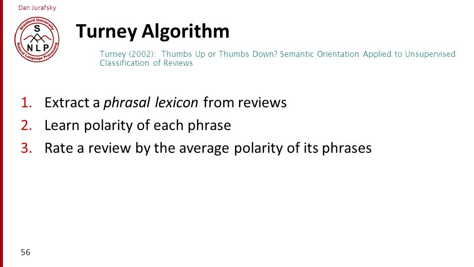 Dan Jurafsky Turney Algorithm 1.Extract a phrasal lexicon from reviews 2.Learn polarity of each phrase 3.Rate a review by the average polarity of its