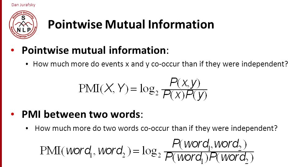 Dan Jurafsky Pointwise Mutual Information Pointwise mutual information: How much more do events x and y co-occur than if they were independent? PMI be