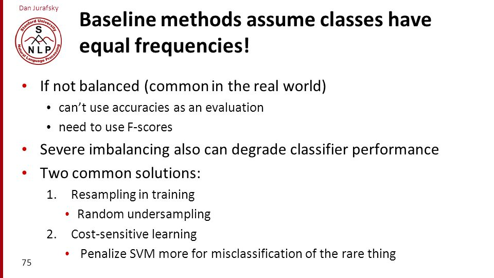 Dan Jurafsky Baseline methods assume classes have equal frequencies! If not balanced (common in the real world) can't use accuracies as an evaluation